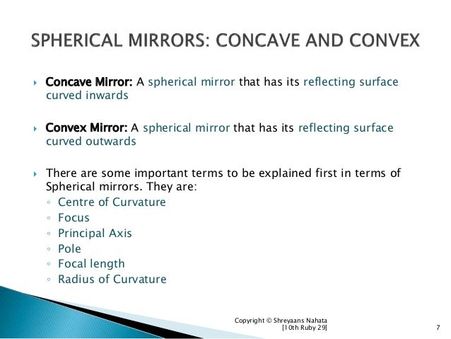  Concave Mirror: A spherical mirror that has its reflecting surface curved inwards  Convex Mirror: A spherical mirror th...