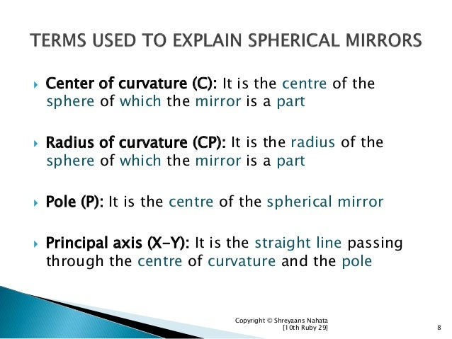  Center of curvature (C): It is the centre of the sphere of which the mirror is a part  Radius of curvature (CP): It is ...