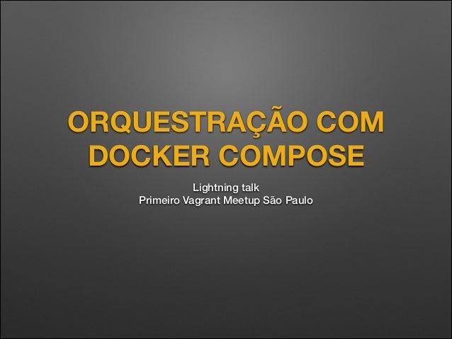ORQUESTRAÇÃO COM DOCKER COMPOSE Lightning talk Primeiro Vagrant Meetup São Paulo