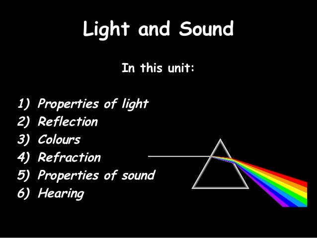 Light and Sound                  In this unit:1)   Properties of light2)   Reflection3)   Colours4)   Refraction5)   Prope...