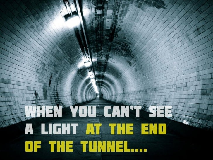 If Light At End Of Tunnel Is Green You >> When You Can T See A Light At The End Of The Tunnel