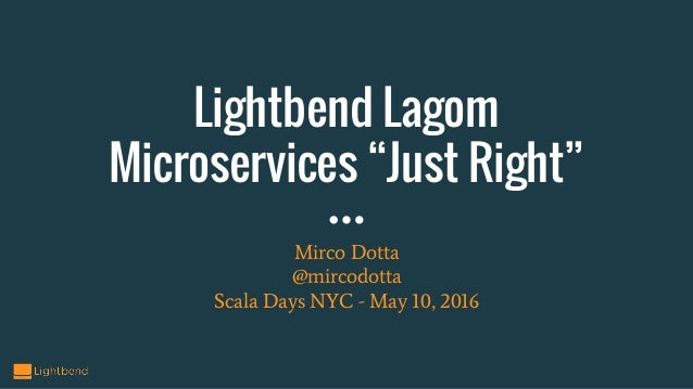 "Lightbend Lagom Microservices ""Just Right"" Mirco Dotta @mircodotta Scala Days NYC - May 10, 2016"