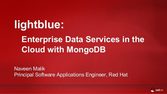 lightblue:  Enterprise Data Services in the  Cloud with MongoDB  Naveen Malik  Principal Software Applications Engineer, R...