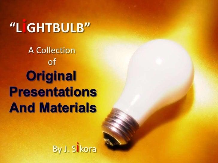 """LiGHTBULB""<br />A Collection <br />of <br />Original <br />Presentations<br />And Materials<br />By J. Sikora<br />"
