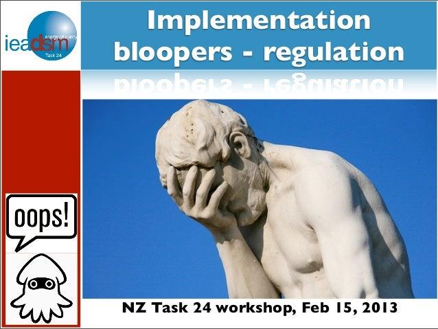 Implementationbloopers - regulationNZ Task 24 workshop, Feb 15, 2013
