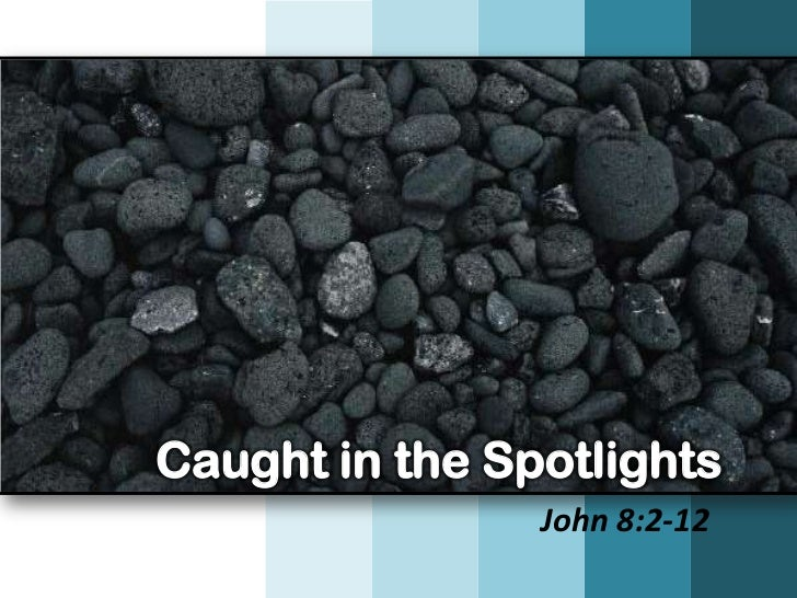 Caught in the Spotlights                John 8:2-12