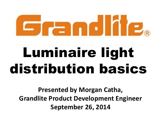 Luminaire light distribution basics Presented by Morgan Catha, Grandlite Product Development Engineer September 26, 2014