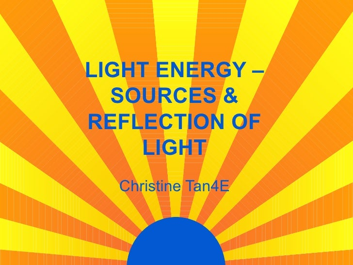 LIGHT ENERGY –   SOURCES & REFLECTION OF     LIGHT   Christine Tan4E
