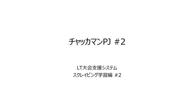 チャッカマンPJ #2 LT大会支援システム スクレイピング学習編 #2