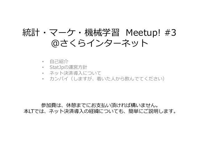 統計・マーケ・機械学習 Meetup! #3 @さくらインターネット • 自己紹介 • StatJpの運営方針 • ネット決済導入について • カンパイ(しますが、着いた人から飲んでてください) 参加費は、休憩までにお支払い頂ければ構いません。...