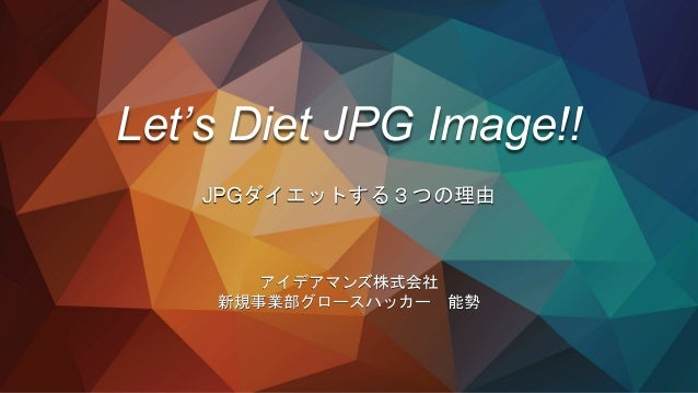 Let's Diet JPG Image!! JPGダイエットする3つの理由 アイデアマンズ株式会社 新規事業部グロースハッカー 能勢