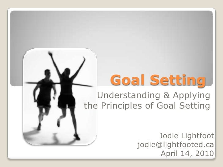 Goal Setting<br />Understanding & Applying <br />the Principles of Goal Setting<br />Jodie Lightfoot<br />jodie@lightfoote...