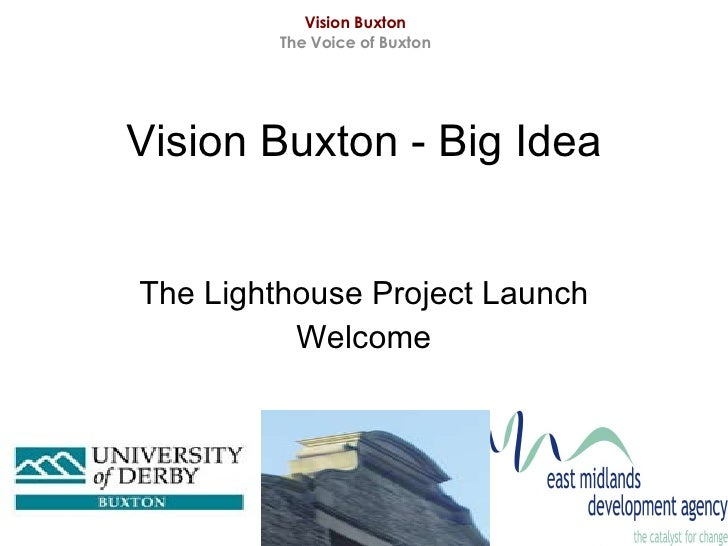 Vision Buxton - Big Idea The Lighthouse Project Launch Welcome Vision Buxton The Voice of Buxton