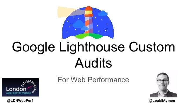 @LoukilAymen Google Lighthouse Custom Audits For Web Performance @LDNWebPerf