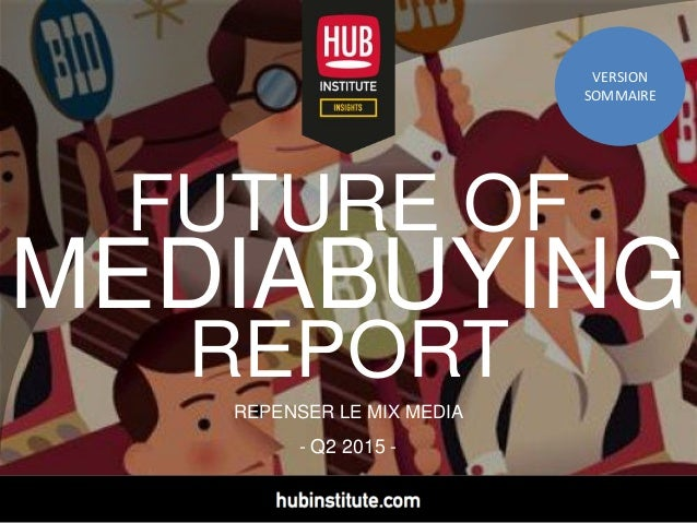 - Q2 2015 - FUTURE OF MEDIABUYING REPORT REPENSER LE MIX MEDIA VERSION SOMMAIRE VERSION SOMMAIRE