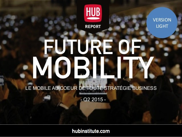 FUTURE OF MOBILITYLE MOBILE AU COEUR DE TOUTE STRATÉGIE BUSINESS - Q2 2015 - REPORT VERSION	    LIGHT