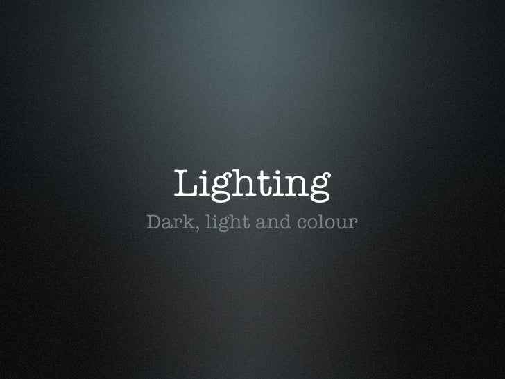 Lighting <ul><li>Dark, light and colour </li></ul>