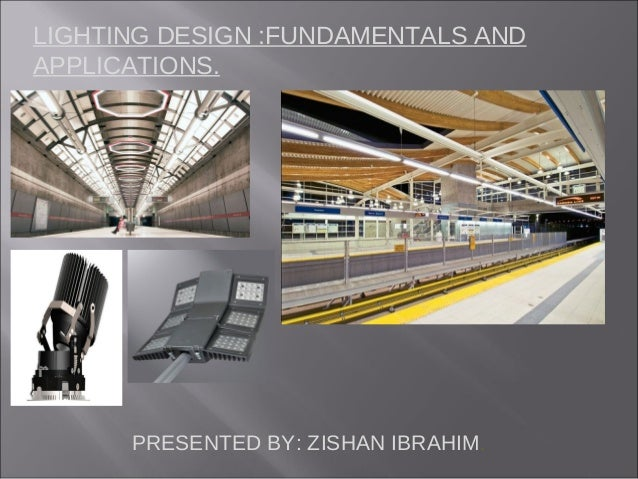LIGHTING DESIGN :FUNDAMENTALS AND APPLICATIONS.  PRESENTED BY: ZISHAN IBRAHIM.