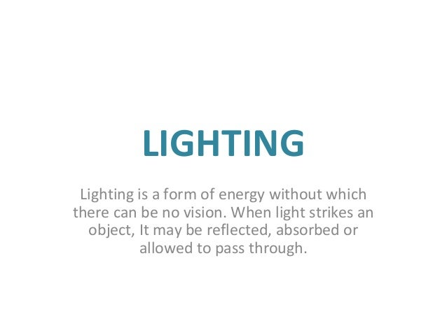 LIGHTING Lighting is a form of energy without which there can be no vision. When light strikes an object, It may be reflec...
