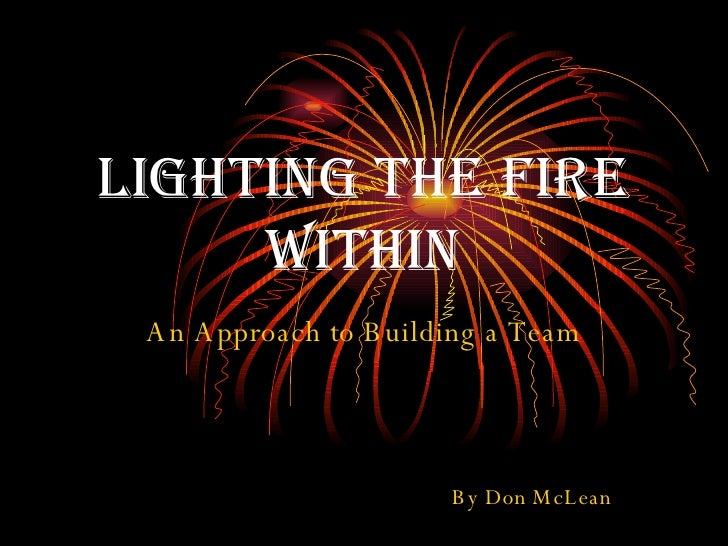 Lighting the Fire Within An Approach to Building a Team By Don McLean