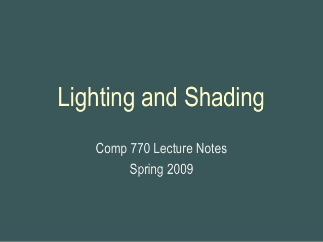 Lighting and Shading Comp 770 Lecture Notes Spring 2009