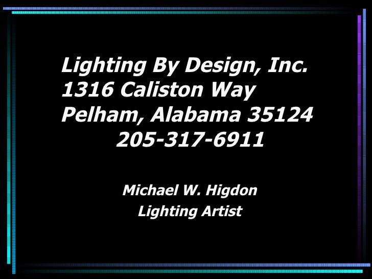 Lighting By Design, Inc. 1316 Caliston Way Pelham, Alabama 35124   205-317-6911 Michael W. Higdon Lighting Artist