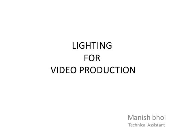 LIGHTING FOR VIDEO PRODUCTION  Manish bhoi Technical Assistant