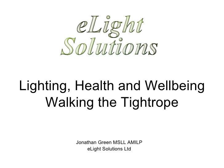 Lighting, Health and Wellbeing Walking the Tightrope Jonathan Green MSLL AMILP eLight Solutions Ltd