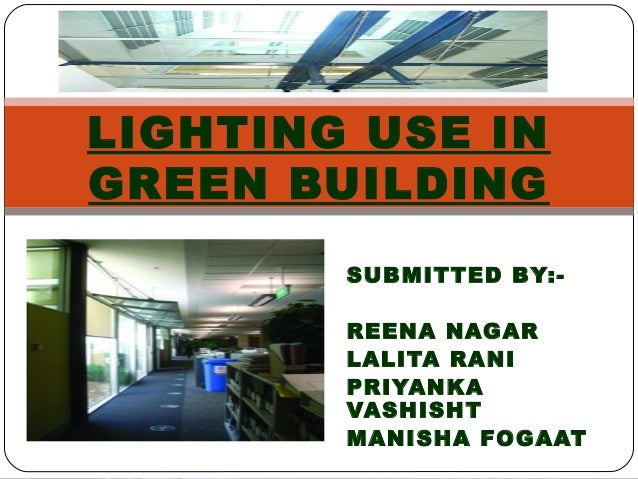 SUBMITTED BY:- REENA NAGAR LALITA RANI PRIYANKA VASHISHT MANISHA FOGAAT LIGHTING USE IN GREEN BUILDING