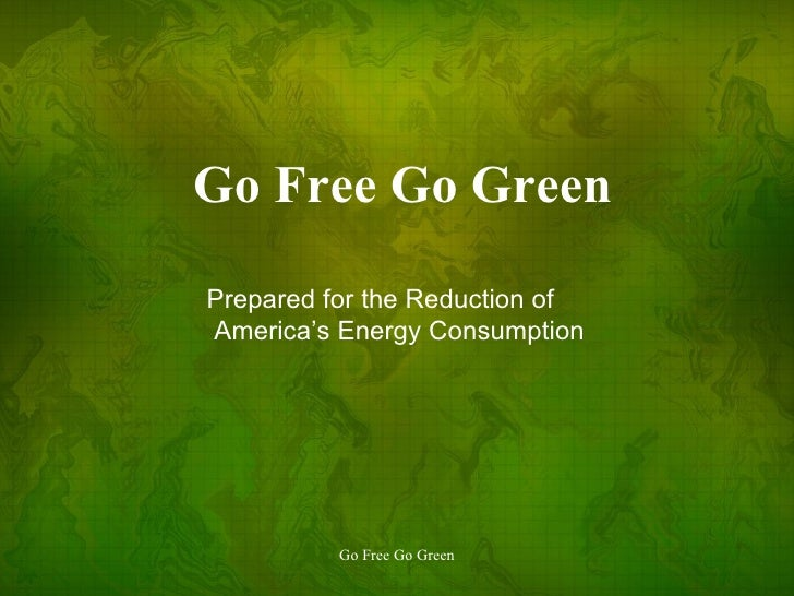 Go Free Go Green Prepared for the Reduction of America's Energy Consumption
