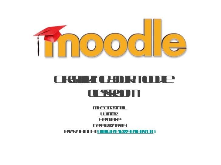 Organizing your Moodle classroom <ul><li>Mike Agostinelli </li></ul><ul><li>Twitter:  </li></ul><ul><li>Hemithike </li></u...