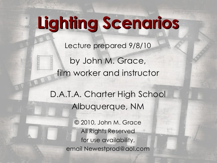 Lighting Scenarios Lecture prepared 9/8/10 by   John M. Grace, film worker and instructor D.A.T.A. Charter High School Alb...