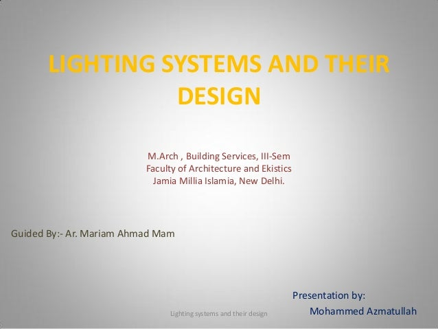 LIGHTING SYSTEMS AND THEIR DESIGN Presentation by: Mohammed Azmatullah Guided By:- Ar. Mariam Ahmad Mam M.Arch , Building ...