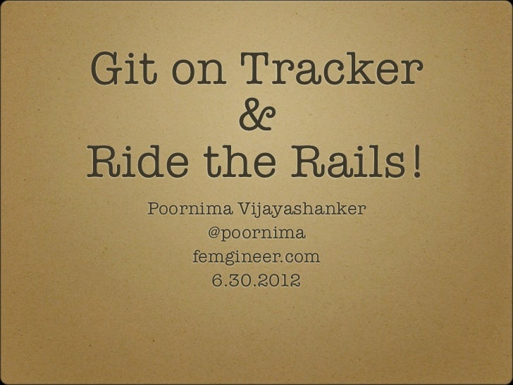 Git on Tracker       &Ride the Rails!  Poornima Vijayashanker        @poornima      femgineer.com        6.30.2012