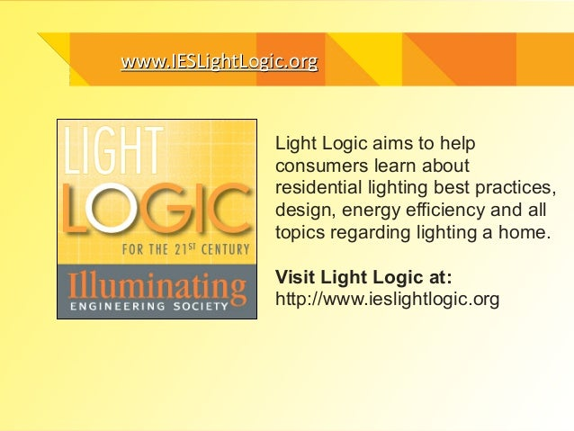 wwwwww..IIEESSLLiigghhttLLooggiicc..oorrgg  Light Logic aims to help  consumers learn about  residential lighting best pra...