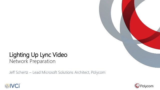 Lighting Up Lync Video Network Preparation Jeff Schertz – Lead Microsoft Solutions Architect, Polycom