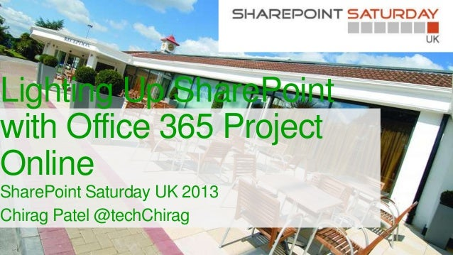 Lighting Up SharePoint with Office 365 Project Online SharePoint Saturday UK 2013 Chirag Patel @techChirag