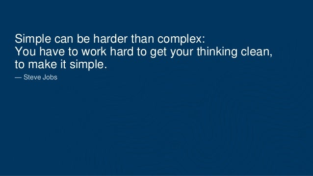 Simple can be harder than complex: You have to work hard to get your thinking clean, to make it simple. — Steve Jobs