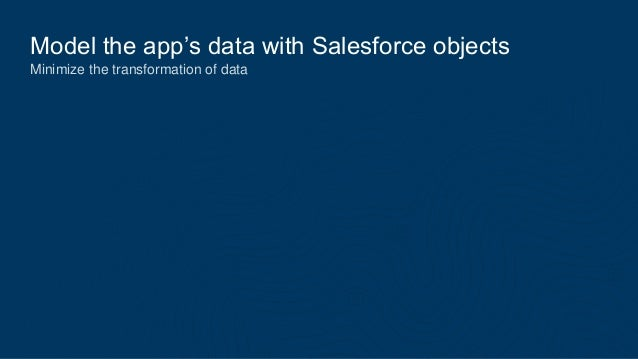 Model the app's data with Salesforce objects Minimize the transformation of data