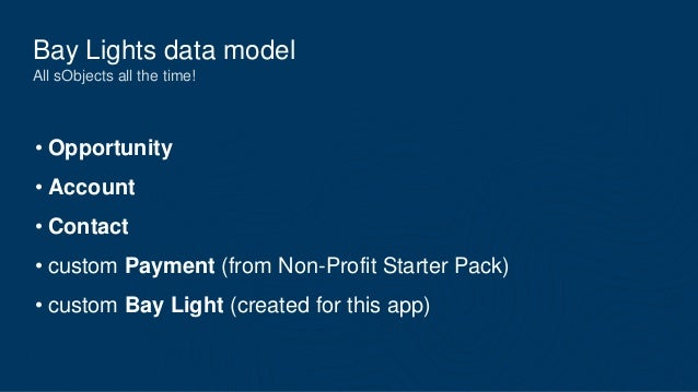 Bay Lights data model All sObjects all the time! • Opportunity • Account • Contact • custom Payment (from Non-Profit Start...
