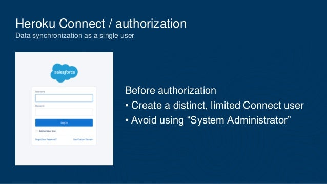Heroku Connect / authorization Data synchronization as a single user Before authorization • Create a distinct, limited Con...