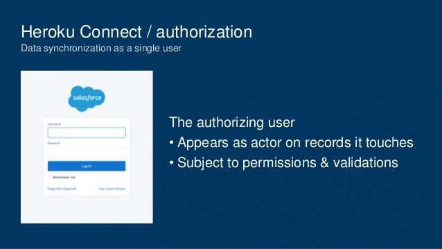 Heroku Connect / authorization Data synchronization as a single user The authorizing user • Appears as actor on records it...