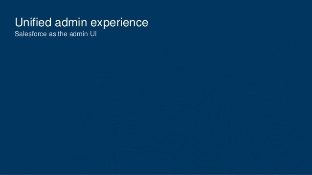 Unified admin experience Salesforce as the admin UI