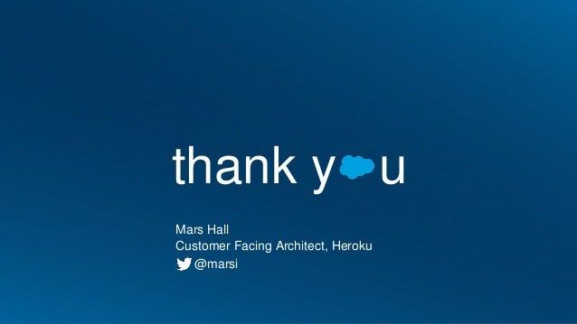 thank y u Mars Hall Customer Facing Architect, Heroku @marsi