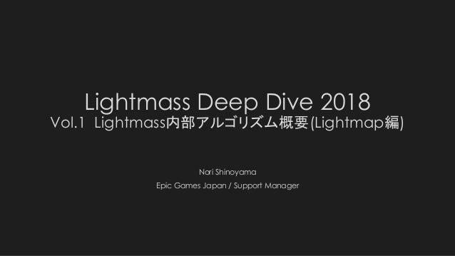 Lightmass Deep Dive 2018 Vol.1 Lightmass内部アルゴリズム概要(Lightmap編) Nori Shinoyama Epic Games Japan / Support Manager