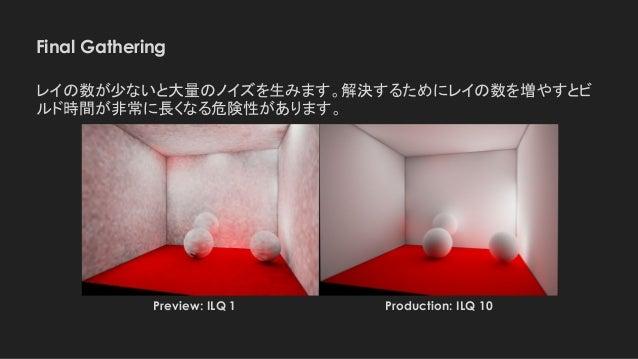 Final Gathering レイの数が少ないと大量のノイズを生みます。解決するためにレイの数を増やすとビ ルド時間が非常に長くなる危険性があります。 Production: ILQ 10Preview: ILQ 1