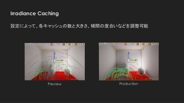 Irradiance Caching Preview 設定によって、各キャッシュの数と大きさ、補間の度合いなどを調整可能 Production