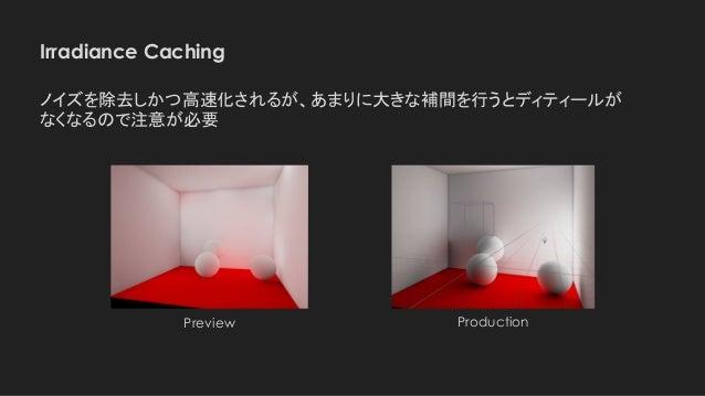 Irradiance Caching Preview ノイズを除去しかつ高速化されるが、あまりに大きな補間を行うとディティールが なくなるので注意が必要 Production