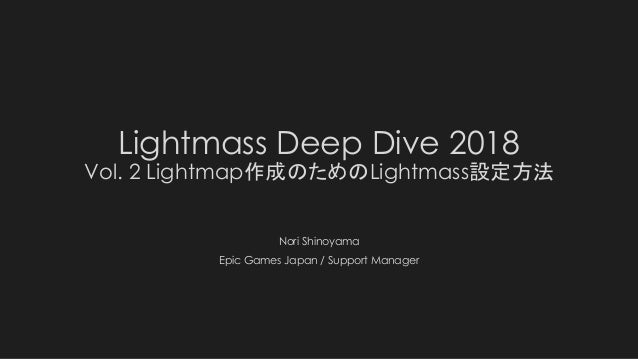 Lightmass Deep Dive 2018 Vol. 2 Lightmap作成のためのLightmass設定方法 Nori Shinoyama Epic Games Japan / Support Manager