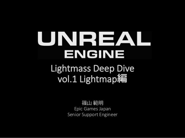 Lightmass Deep Dive vol.1 Lightmap編 篠山 範明 Epic Games Japan Senior Support Engineer
